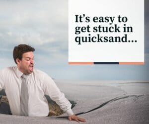 It's easy to get stuck in quicksand.