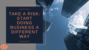 Take a Risk Start Doing Business a Different Way